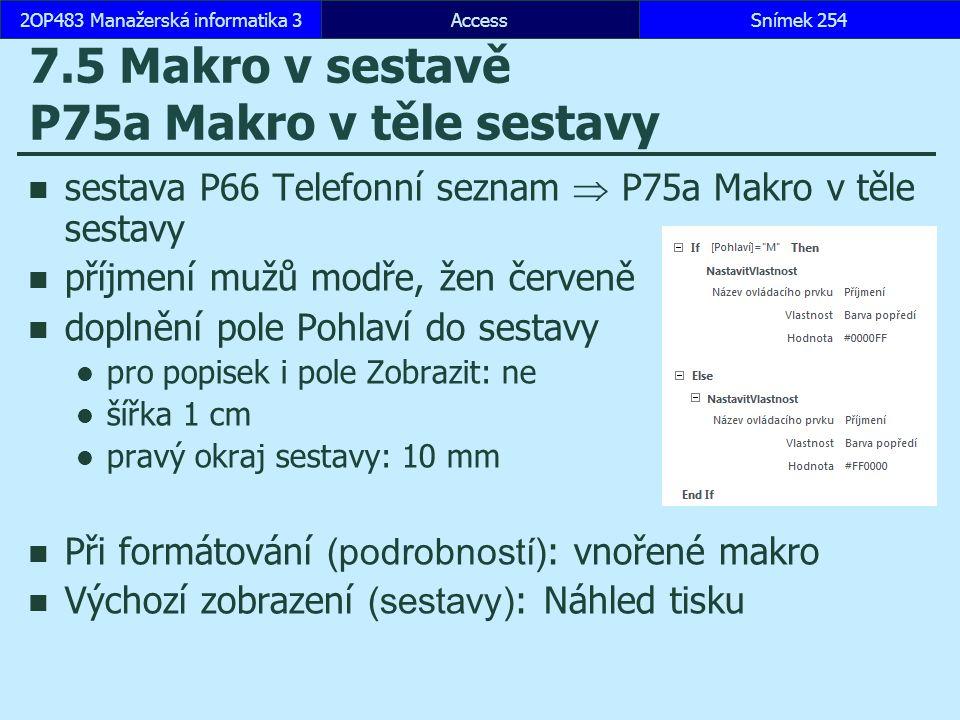 AccessSnímek 2542OP483 Manažerská informatika 3 7.5 Makro v sestavě P75a Makro v těle sestavy sestava P66 Telefonní seznam  P75a Makro v těle sestavy příjmení mužů modře, žen červeně doplnění pole Pohlaví do sestavy pro popisek i pole Zobrazit: ne šířka 1 cm pravý okraj sestavy: 10 mm Při formátování (podrobností) : vnořené makro Výchozí zobrazení (sestavy) : Náhled tisku