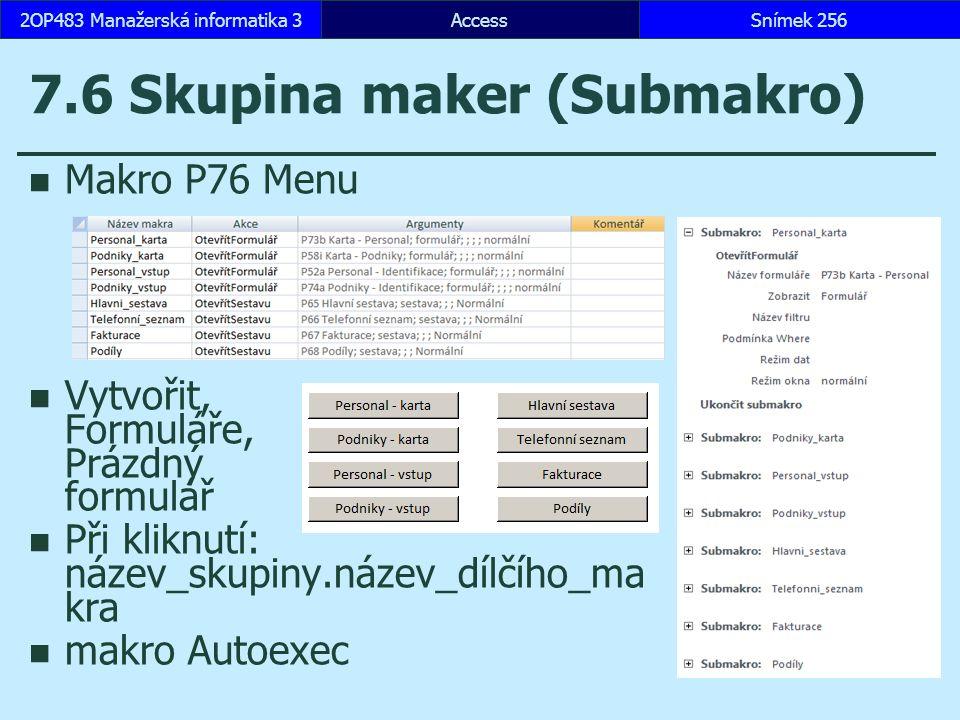 AccessSnímek 2562OP483 Manažerská informatika 3 7.6 Skupina maker (Submakro) Makro P76 Menu Vytvořit, Formuláře, Prázdný formulář Při kliknutí: název_skupiny.název_dílčího_ma kra makro Autoexec