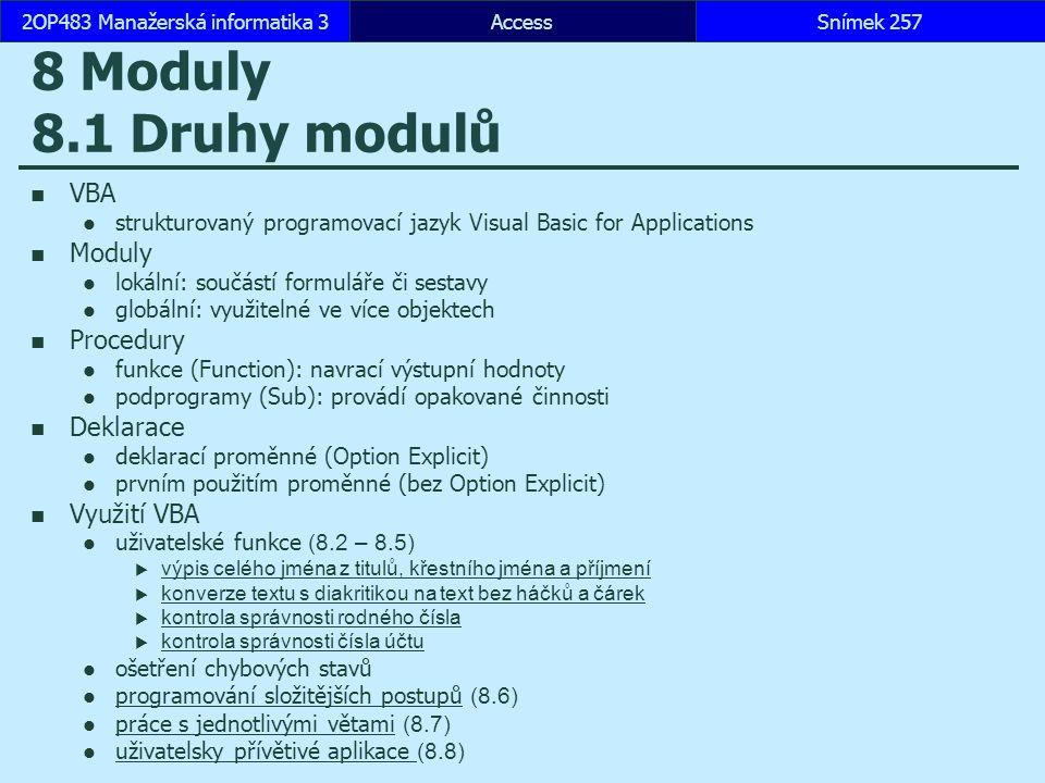 AccessSnímek 2572OP483 Manažerská informatika 3Snímek 257 8 Moduly 8.1 Druhy modulů VBA strukturovaný programovací jazyk Visual Basic for Applications Moduly lokální: součástí formuláře či sestavy globální: využitelné ve více objektech Procedury funkce (Function): navrací výstupní hodnoty podprogramy (Sub): provádí opakované činnosti Deklarace deklarací proměnné (Option Explicit) prvním použitím proměnné (bez Option Explicit) Využití VBA uživatelské funkce (8.2 – 8.5)  výpis celého jména z titulů, křestního jména a příjmení výpis celého jména z titulů, křestního jména a příjmení  konverze textu s diakritikou na text bez háčků a čárek konverze textu s diakritikou na text bez háčků a čárek  kontrola správnosti rodného čísla kontrola správnosti rodného čísla  kontrola správnosti čísla účtu kontrola správnosti čísla účtu ošetření chybových stavů programování složitějších postupů (8.6) programování složitějších postupů práce s jednotlivými větami (8.7) práce s jednotlivými větami uživatelsky přívětivé aplikace (8.8) uživatelsky přívětivé aplikace