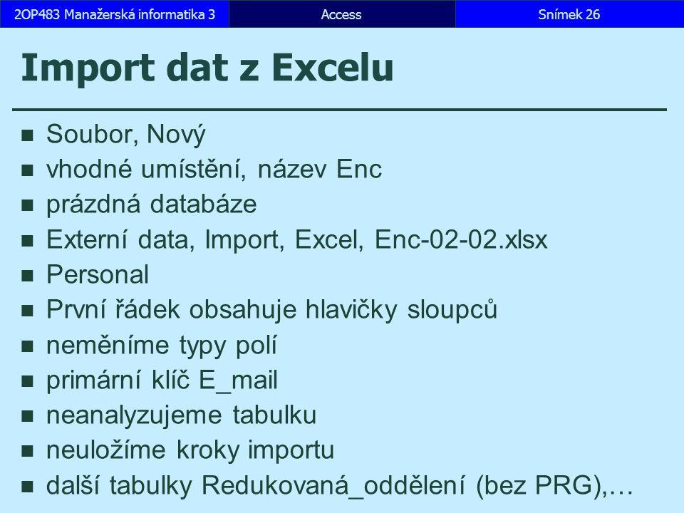 AccessSnímek 262OP483 Manažerská informatika 3 Import dat z Excelu Soubor, Nový vhodné umístění, název Enc prázdná databáze Externí data, Import, Excel, Enc-02-02.xlsx Personal První řádek obsahuje hlavičky sloupců neměníme typy polí primární klíč E_mail neanalyzujeme tabulku neuložíme kroky importu další tabulky Redukovaná_oddělení (bez PRG),…