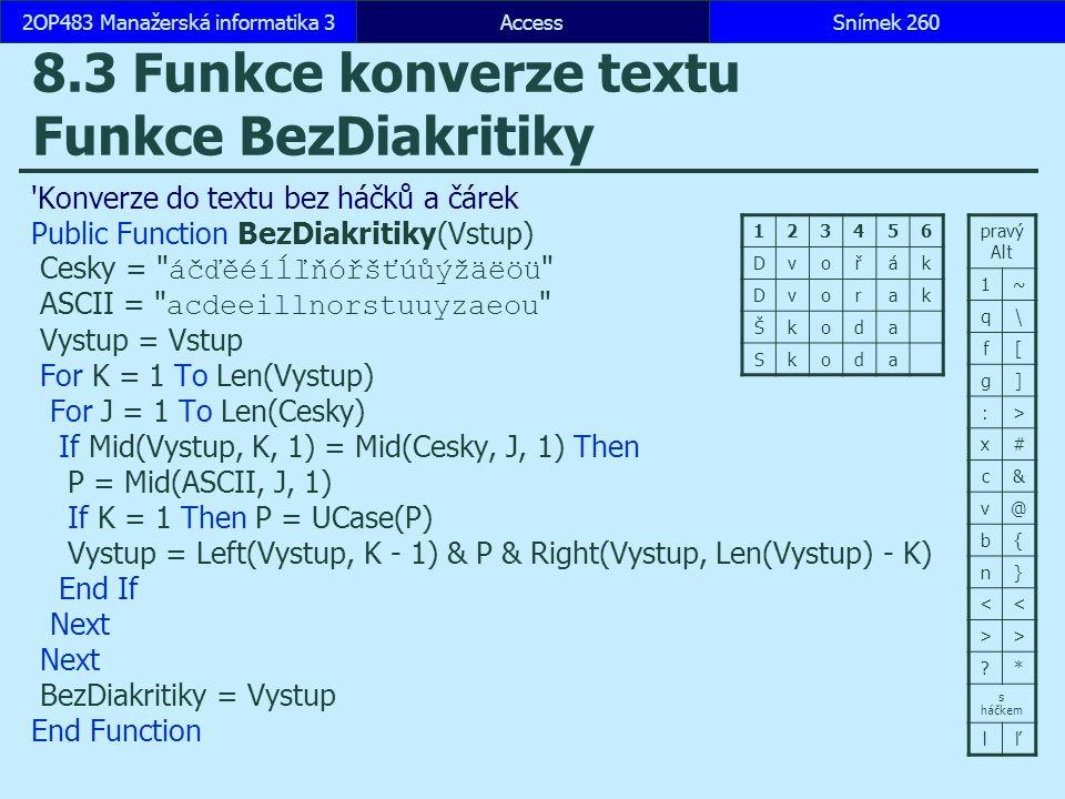AccessSnímek 2602OP483 Manažerská informatika 3Snímek 260 8.3 Funkce konverze textu Funkce BezDiakritiky Konverze do textu bez háčků a čárek Public Function BezDiakritiky(Vstup) Cesky = áčďěéíĺľňóřšťúůýžäëöü ASCII = acdeeillnorstuuyzaeou Vystup = Vstup For K = 1 To Len(Vystup) For J = 1 To Len(Cesky) If Mid(Vystup, K, 1) = Mid(Cesky, J, 1) Then P = Mid(ASCII, J, 1) If K = 1 Then P = UCase(P) Vystup = Left(Vystup, K - 1) & P & Right(Vystup, Len(Vystup) - K) End If Next BezDiakritiky = Vystup End Function pravý Alt 1~ q\ f[ g] :> x# c& v@ b{ n} << >> ?* s háčkem lľ 123456 Dvořák Dvorak Škoda Skoda
