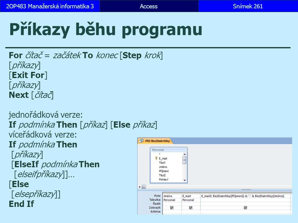 AccessSnímek 2612OP483 Manažerská informatika 3 Příkazy běhu programu For čítač = začátek To konec [Step krok] [příkazy] [Exit For] [příkazy] Next [čítač] jednořádková verze: If podmínka Then [příkaz] [Else příkaz] víceřádková verze: If podmínka Then [příkazy] [ElseIf podmínka Then [elseifpříkazy]]… [Else [elsepříkazy]] End If
