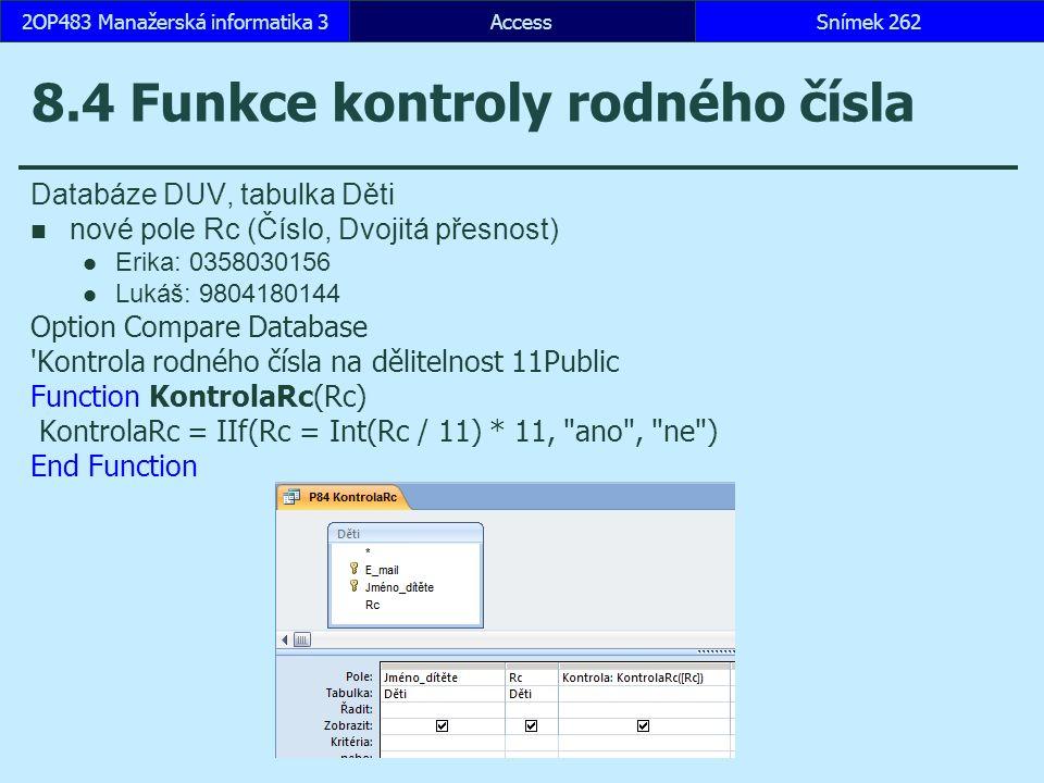 AccessSnímek 2622OP483 Manažerská informatika 3 8.4 Funkce kontroly rodného čísla Databáze DUV, tabulka Děti nové pole Rc (Číslo, Dvojitá přesnost) Erika: 0358030156 Lukáš: 9804180144 Option Compare Database Kontrola rodného čísla na dělitelnost 11Public Function KontrolaRc(Rc) KontrolaRc = IIf(Rc = Int(Rc / 11) * 11, ano , ne ) End Function