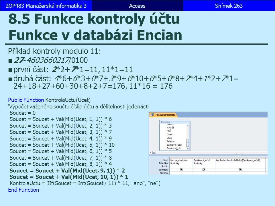 AccessSnímek 2632OP483 Manažerská informatika 3 8.5 Funkce kontroly účtu Funkce v databázi Encian Příklad kontroly modulo 11: 27-4603660217/0100 první část: 2*2+7*1=11, 11*1=11 druhá část: 4*6+6*3+0*7+3*9+6*10+6*5+0*8+2*4+1*2+7*1= 24+18+27+60+30+8+2+7=176, 11*16 = 176 Public Function KontrolaUctu(Ucet) Výpočet váženého součtu číslic účtu a dělitelnosti jedenácti Soucet = 0 Soucet = Soucet + Val(Mid(Ucet, 1, 1)) * 6 Soucet = Soucet + Val(Mid(Ucet, 2, 1)) * 3 Soucet = Soucet + Val(Mid(Ucet, 3, 1)) * 7 Soucet = Soucet + Val(Mid(Ucet, 4, 1)) * 9 Soucet = Soucet + Val(Mid(Ucet, 5, 1)) * 10 Soucet = Soucet + Val(Mid(Ucet, 6, 1)) * 5 Soucet = Soucet + Val(Mid(Ucet, 7, 1)) * 8 Soucet = Soucet + Val(Mid(Ucet, 8, 1)) * 4 Soucet = Soucet + Val(Mid(Ucet, 9, 1)) * 2 Soucet = Soucet + Val(Mid(Ucet, 10, 1)) * 1 KontrolaUctu = IIf(Soucet = Int(Soucet / 11) * 11, ano , ne ) End Function