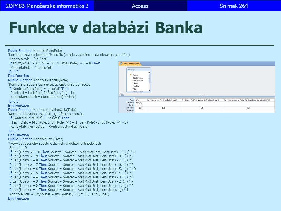 AccessSnímek 2642OP483 Manažerská informatika 3 Funkce v databázi Banka Public Function KontrolaPole(Pole) Kontrola, zda se jedná o číslo účtu (zda je vyplněno a zda obsahuje pomlčku) KontrolaPole = je účet If InStr(Pole, - ) & x = x Or InStr(Pole, - ) = 0 Then KontrolaPole = není účet End If End Function Public Function KontrolaPredcisli(Pole) Kontrola předčísla čísla účtu, tj.