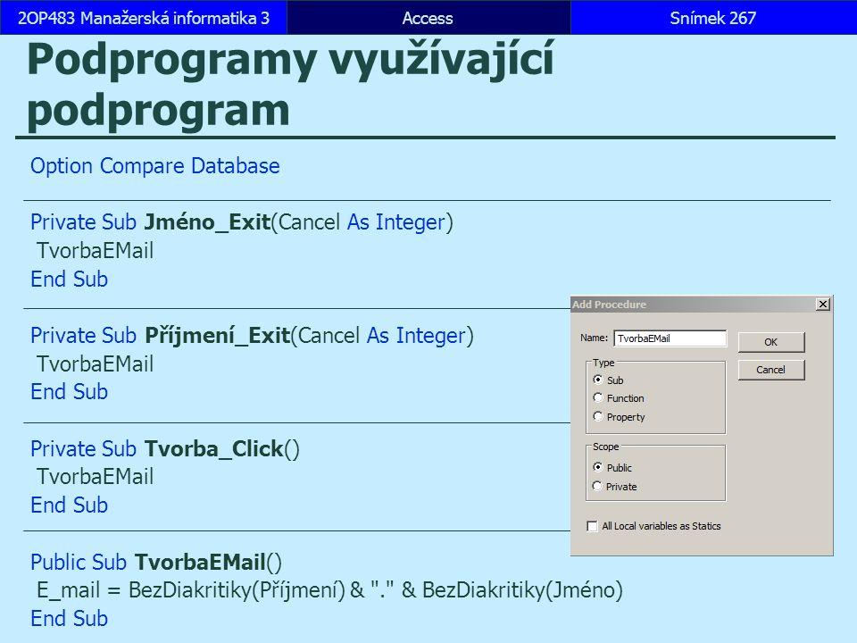 AccessSnímek 2672OP483 Manažerská informatika 3Snímek 267 Podprogramy využívající podprogram Option Compare Database Private Sub Jméno_Exit(Cancel As Integer) TvorbaEMail End Sub Private Sub Příjmení_Exit(Cancel As Integer) TvorbaEMail End Sub Private Sub Tvorba_Click() TvorbaEMail End Sub Public Sub TvorbaEMail() E_mail = BezDiakritiky(Příjmení) & . & BezDiakritiky(Jméno) End Sub