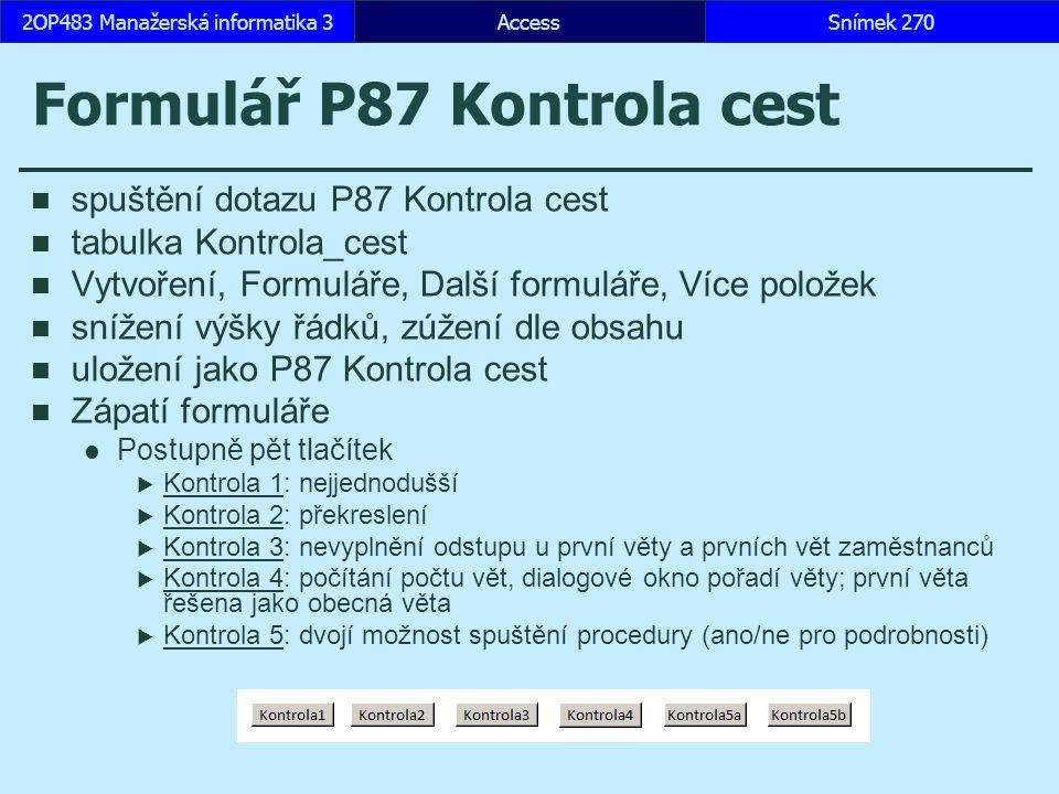 AccessSnímek 2702OP483 Manažerská informatika 3 Formulář P87 Kontrola cest spuštění dotazu P87 Kontrola cest tabulka Kontrola_cest Vytvoření, Formuláře, Další formuláře, Více položek snížení výšky řádků, zúžení dle obsahu uložení jako P87 Kontrola cest Zápatí formuláře Postupně pět tlačítek  Kontrola 1: nejjednodušší Kontrola 1  Kontrola 2: překreslení Kontrola 2  Kontrola 3: nevyplnění odstupu u první věty a prvních vět zaměstnanců Kontrola 3  Kontrola 4: počítání počtu vět, dialogové okno pořadí věty; první věta řešena jako obecná věta Kontrola 4  Kontrola 5: dvojí možnost spuštění procedury (ano/ne pro podrobnosti) Kontrola 5