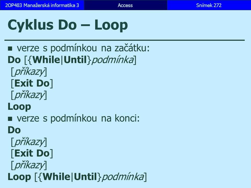 AccessSnímek 2722OP483 Manažerská informatika 3 Cyklus Do – Loop verze s podmínkou na začátku: Do [{While|Until}podmínka] [příkazy] [Exit Do] [příkazy] Loop verze s podmínkou na konci: Do [příkazy] [Exit Do] [příkazy] Loop [{While|Until}podmínka]