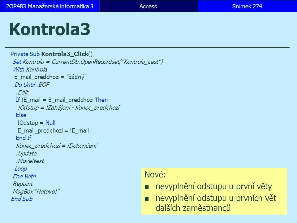 AccessSnímek 2742OP483 Manažerská informatika 3Snímek 274 Kontrola3 Private Sub Kontrola3_Click() Set Kontrola = CurrentDb.OpenRecordset( Kontrola_cest ) With Kontrola E_mail_predchozi = žádný Do Until.EOF.Edit If !E_mail = E_mail_predchozi Then !Odstup = !Zahájení - Konec_predchozi Else !Odstup = Null E_mail_predchozi = !E_mail End If Konec_predchozi = !Dokončení.Update.MoveNext Loop End With Repaint MsgBox Hotovo! End Sub Nové: nevyplnění odstupu u první věty nevyplnění odstupu u prvních vět dalších zaměstnanců