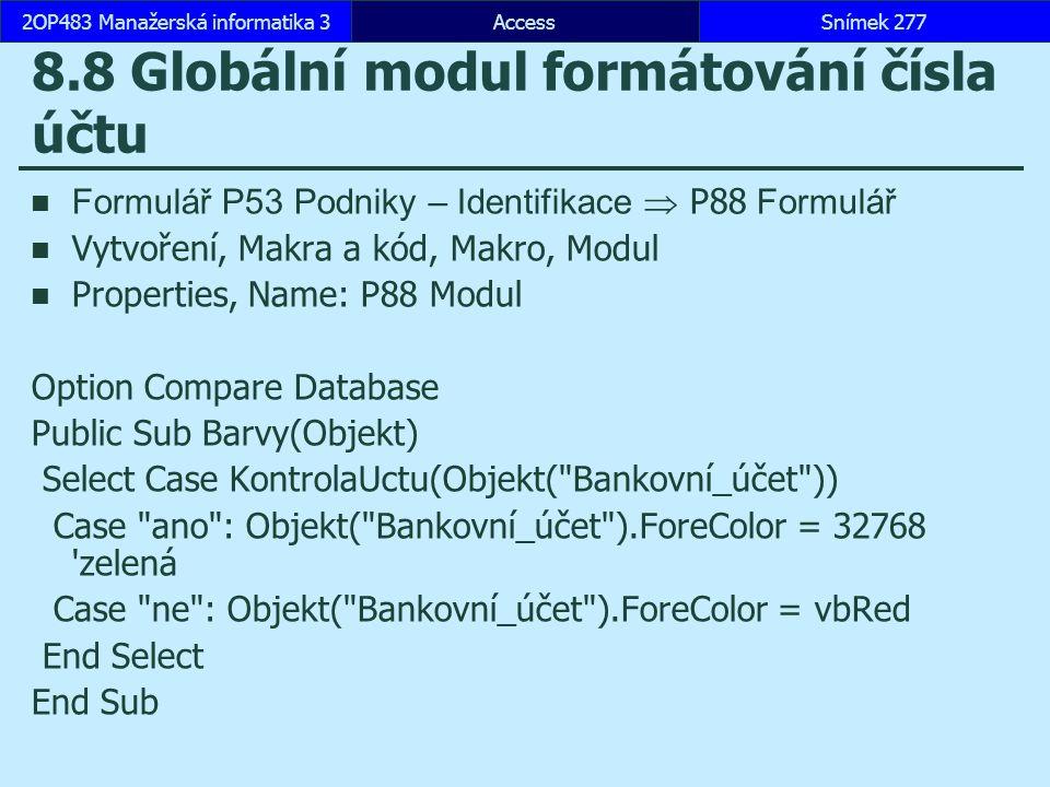 AccessSnímek 2772OP483 Manažerská informatika 3 8.8 Globální modul formátování čísla účtu Formulář P53 Podniky – Identifikace  P88 Formulář Vytvoření, Makra a kód, Makro, Modul Properties, Name: P88 Modul Option Compare Database Public Sub Barvy(Objekt) Select Case KontrolaUctu(Objekt( Bankovní_účet )) Case ano : Objekt( Bankovní_účet ).ForeColor = 32768 zelená Case ne : Objekt( Bankovní_účet ).ForeColor = vbRed End Select End Sub