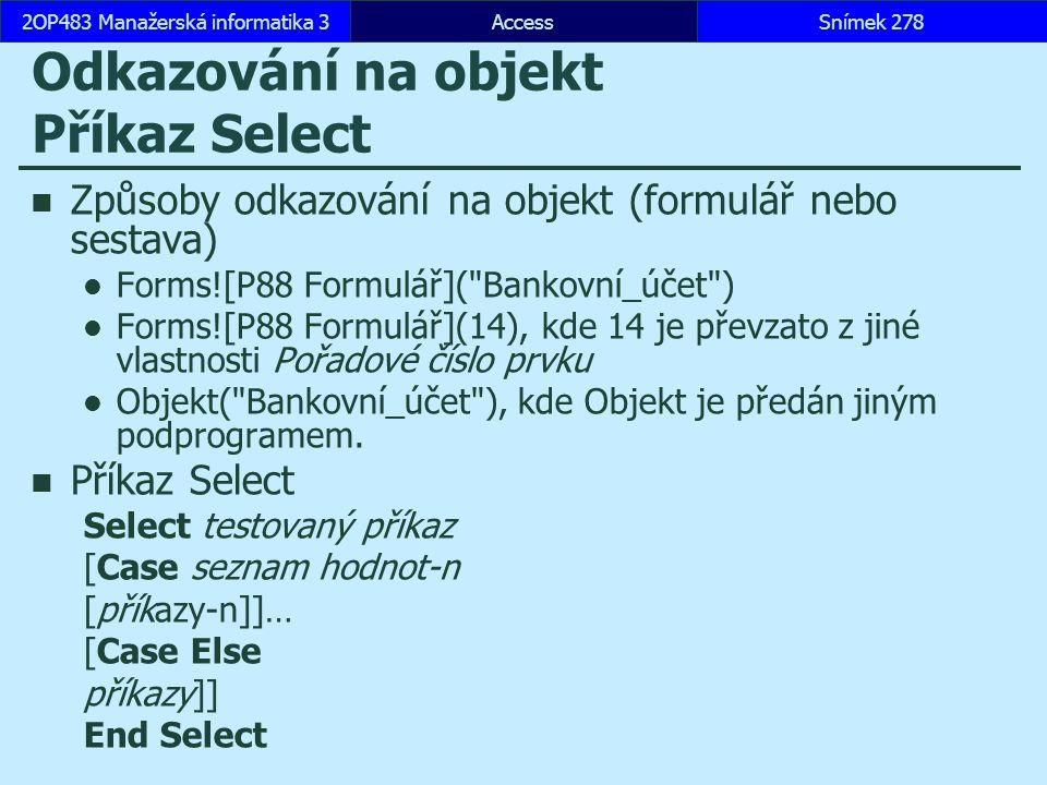 AccessSnímek 2782OP483 Manažerská informatika 3 Odkazování na objekt Příkaz Select Způsoby odkazování na objekt (formulář nebo sestava) Forms![P88 Formulář]( Bankovní_účet ) Forms![P88 Formulář](14), kde 14 je převzato z jiné vlastnosti Pořadové číslo prvku Objekt( Bankovní_účet ), kde Objekt je předán jiným podprogramem.