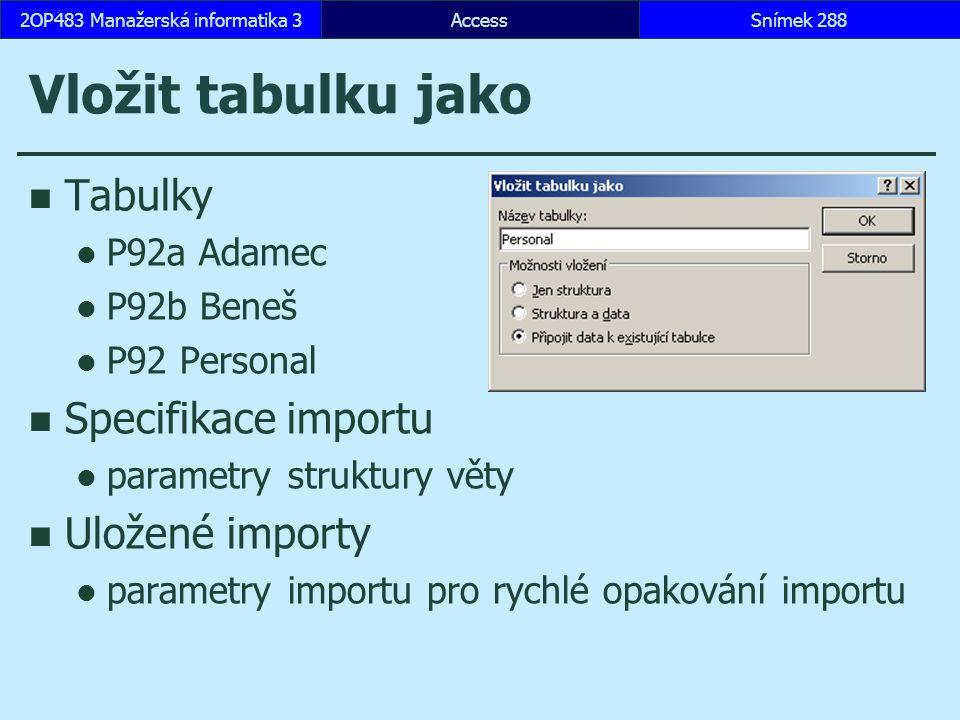 AccessSnímek 2882OP483 Manažerská informatika 3Snímek 288 Vložit tabulku jako Tabulky P92a Adamec P92b Beneš P92 Personal Specifikace importu parametry struktury věty Uložené importy parametry importu pro rychlé opakování importu