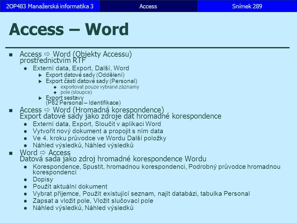 AccessSnímek 2892OP483 Manažerská informatika 3Snímek 289 Access – Word Access  Word (Objekty Accessu) prostřednictvím RTF Externí data, Export, Další, Word  Export datové sady (Oddělení)  Export části datové sady (Personal)  exportovat pouze vybrané záznamy  pole (sloupce)  Export sestavy (P62 Personal – Identifikace) Access  Word (Hromadná korespondence) Export datové sady jako zdroje dat hromadné korespondence Externí data, Export, Sloučit v aplikaci Word Vytvořit nový dokument a propojit s ním data Ve 4.