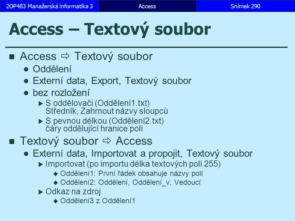 AccessSnímek 2902OP483 Manažerská informatika 3 Access – Textový soubor Access  Textový soubor Oddělení Externí data, Export, Textový soubor bez rozložení  S oddělovači (Oddělení1.txt) Středník, Zahrnout názvy sloupců  S pevnou délkou (Oddělení2.txt) čáry oddělující hranice polí Textový soubor  Access Externí data, Importovat a propojit, Textový soubor  Importovat (po importu délka textových polí 255)  Oddělení1: První řádek obsahuje názvy polí  Oddělení2: Oddělení, Oddělení_v, Vedoucí  Odkaz na zdroj  Oddělení3 z Oddělení1