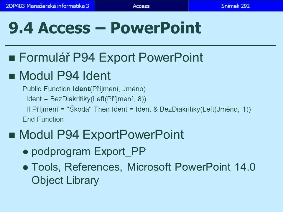 AccessSnímek 2922OP483 Manažerská informatika 3 9.4 Access – PowerPoint Formulář P94 Export PowerPoint Modul P94 Ident Public Function Ident(Příjmení, Jméno) Ident = BezDiakritiky(Left(Příjmení, 8)) If Příjmení = Škoda Then Ident = Ident & BezDiakritiky(Left(Jméno, 1)) End Function Modul P94 ExportPowerPoint podprogram Export_PP Tools, References, Microsoft PowerPoint 14.0 Object Library