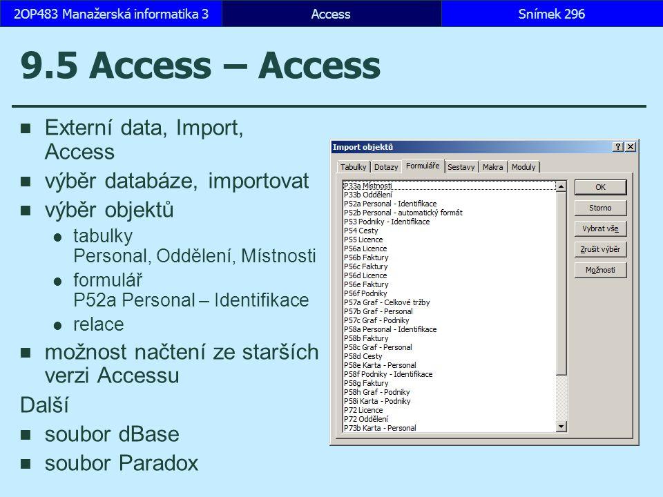 AccessSnímek 2962OP483 Manažerská informatika 3Snímek 296 9.5 Access – Access Externí data, Import, Access výběr databáze, importovat výběr objektů tabulky Personal, Oddělení, Místnosti formulář P52a Personal – Identifikace relace možnost načtení ze starších verzi Accessu Další soubor dBase soubor Paradox