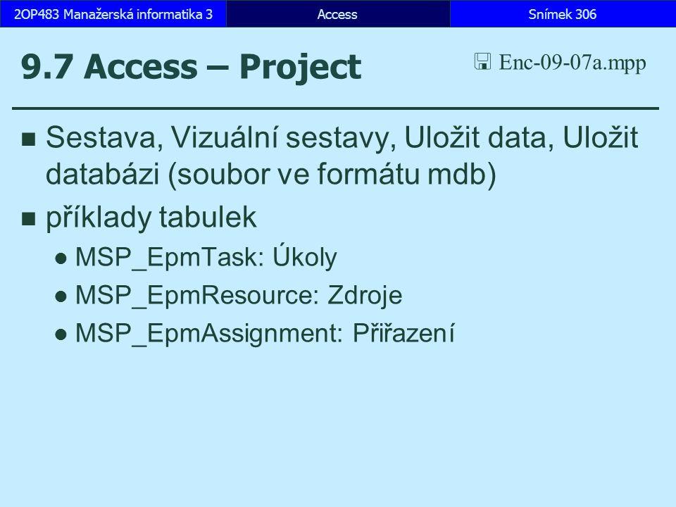 AccessSnímek 3062OP483 Manažerská informatika 3 9.7 Access – Project Sestava, Vizuální sestavy, Uložit data, Uložit databázi (soubor ve formátu mdb) příklady tabulek MSP_EpmTask: Úkoly MSP_EpmResource: Zdroje MSP_EpmAssignment: Přiřazení  Enc-09-07a.mpp