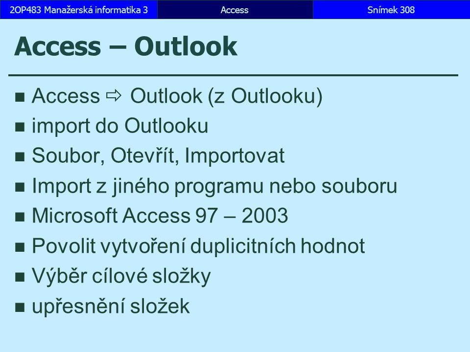 AccessSnímek 3082OP483 Manažerská informatika 3 Access – Outlook Access  Outlook (z Outlooku) import do Outlooku Soubor, Otevřít, Importovat Import z jiného programu nebo souboru Microsoft Access 97 – 2003 Povolit vytvoření duplicitních hodnot Výběr cílové složky upřesnění složek
