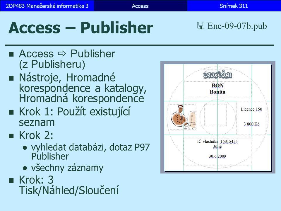 AccessSnímek 3112OP483 Manažerská informatika 3 Access – Publisher Access  Publisher (z Publisheru) Nástroje, Hromadné korespondence a katalogy, Hromadná korespondence Krok 1: Použít existující seznam Krok 2: vyhledat databázi, dotaz P97 Publisher všechny záznamy Krok: 3 Tisk/Náhled/Sloučení  Enc-09-07b.pub