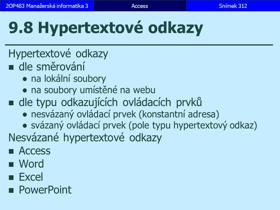 AccessSnímek 3122OP483 Manažerská informatika 3Snímek 312 9.8 Hypertextové odkazy Hypertextové odkazy dle směrování na lokální soubory na soubory umístěné na webu dle typu odkazujících ovládacích prvků nesvázaný ovládací prvek (konstantní adresa) svázaný ovládací prvek (pole typu hypertextový odkaz) Nesvázané hypertextové odkazy Access Word Excel PowerPoint