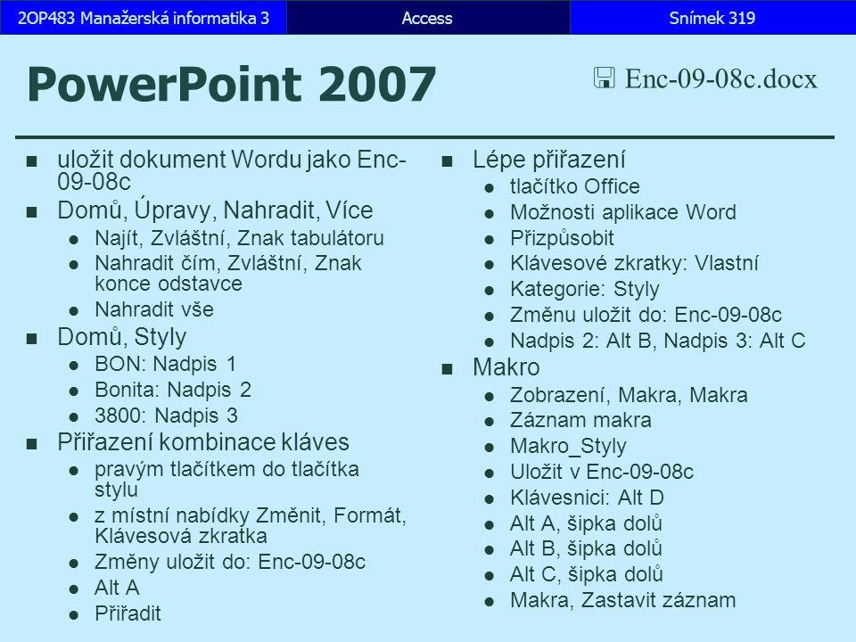 AccessSnímek 3192OP483 Manažerská informatika 3 PowerPoint 2007 uložit dokument Wordu jako Enc- 09-08c Domů, Úpravy, Nahradit, Více Najít, Zvláštní, Znak tabulátoru Nahradit čím, Zvláštní, Znak konce odstavce Nahradit vše Domů, Styly BON: Nadpis 1 Bonita: Nadpis 2 3800: Nadpis 3 Přiřazení kombinace kláves pravým tlačítkem do tlačítka stylu z místní nabídky Změnit, Formát, Klávesová zkratka Změny uložit do: Enc-09-08c Alt A Přiřadit Lépe přiřazení tlačítko Office Možnosti aplikace Word Přizpůsobit Klávesové zkratky: Vlastní Kategorie: Styly Změnu uložit do: Enc-09-08c Nadpis 2: Alt B, Nadpis 3: Alt C Makro Zobrazení, Makra, Makra Záznam makra Makro_Styly Uložit v Enc-09-08c Klávesnici: Alt D Alt A, šipka dolů Alt B, šipka dolů Alt C, šipka dolů Makra, Zastavit záznam  Enc-09-08c.docx