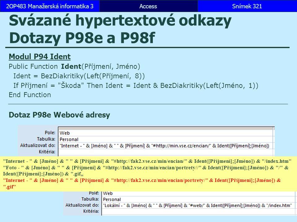 """AccessSnímek 3212OP483 Manažerská informatika 3Snímek 321 Svázané hypertextové odkazy Dotazy P98e a P98f Modul P94 Ident Public Function Ident(Příjmení, Jméno) Ident = BezDiakritiky(Left(Příjmení, 8)) If Příjmení = Škoda Then Ident = Ident & BezDiakritiky(Left(Jméno, 1)) End Function Dotaz P98e Webové adresy Dotaz P98f Lokální adresy Internet - & [Jméno] & & [Příjmení] & #http://fak2.vse.cz/min/encian/ & Ident([Příjmení];[Jméno]) & /index.htm Foto - & [Jméno] & & [Příjmení] & #http://fak2.vse.cz/min/encian/portrety// & Ident([Příjmení];[Jméno]) & / & Ident([Příjmení];[Jméno]) & .gif"""" Internet - & [Jméno] & & [Příjmení] & #http://fak2.vse.cz/min/encian/portrety/ & Ident([Příjmení];[Jméno]) & .gif"""