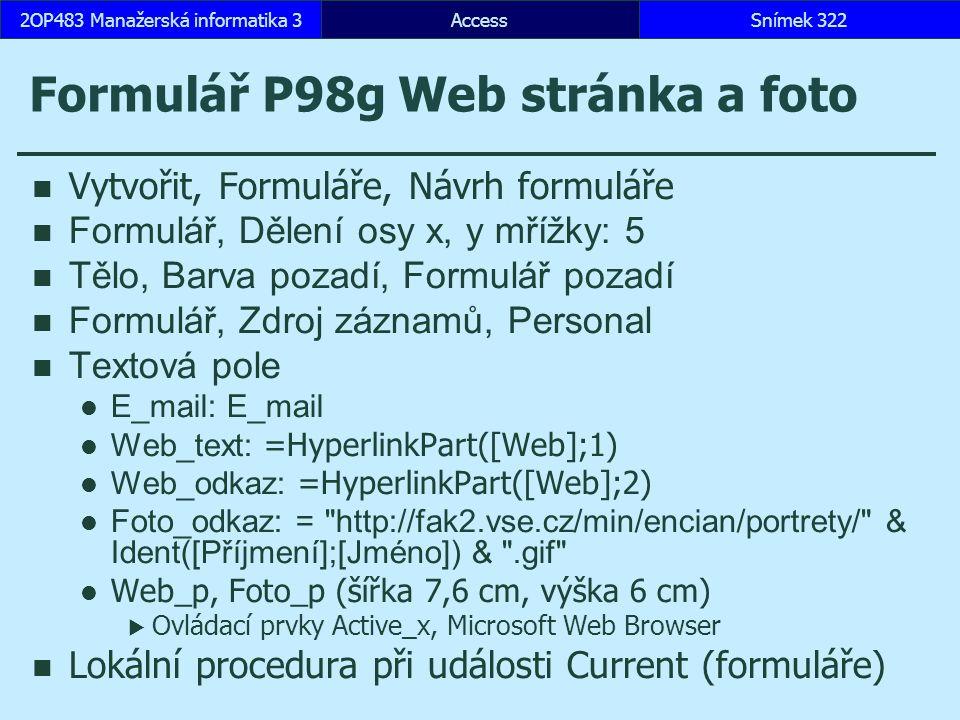 AccessSnímek 3222OP483 Manažerská informatika 3 Formulář P98g Web stránka a foto Vytvořit, Formuláře, Návrh formuláře Formulář, Dělení osy x, y mřížky: 5 Tělo, Barva pozadí, Formulář pozadí Formulář, Zdroj záznamů, Personal Textová pole E_mail: E_mail Web_text: =HyperlinkPart([Web];1) Web_odkaz: =HyperlinkPart([Web];2) Foto_odkaz: = http://fak2.vse.cz/min/encian/portrety/ & Ident([Příjmení];[Jméno]) & .gif Web_p, Foto_p (šířka 7,6 cm, výška 6 cm)  Ovládací prvky Active_x, Microsoft Web Browser Lokální procedura při události Current (formuláře)