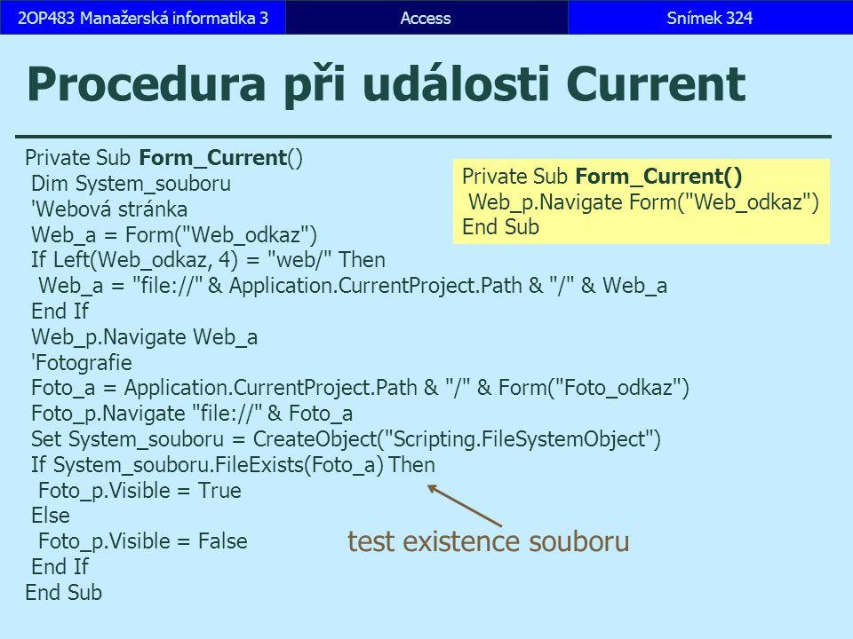 AccessSnímek 3242OP483 Manažerská informatika 3 Procedura při události Current Private Sub Form_Current() Dim System_souboru Webová stránka Web_a = Form( Web_odkaz ) If Left(Web_odkaz, 4) = web/ Then Web_a = file:// & Application.CurrentProject.Path & / & Web_a End If Web_p.Navigate Web_a Fotografie Foto_a = Application.CurrentProject.Path & / & Form( Foto_odkaz ) Foto_p.Navigate file:// & Foto_a Set System_souboru = CreateObject( Scripting.FileSystemObject ) If System_souboru.FileExists(Foto_a) Then Foto_p.Visible = True Else Foto_p.Visible = False End If End Sub test existence souboru Private Sub Form_Current() Web_p.Navigate Form( Web_odkaz ) End Sub