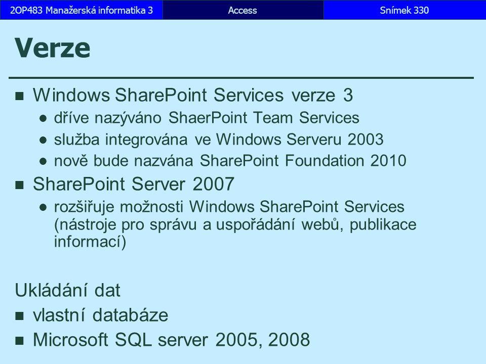 AccessSnímek 3302OP483 Manažerská informatika 3 Verze Windows SharePoint Services verze 3 dříve nazýváno ShaerPoint Team Services služba integrována ve Windows Serveru 2003 nově bude nazvána SharePoint Foundation 2010 SharePoint Server 2007 rozšiřuje možnosti Windows SharePoint Services (nástroje pro správu a uspořádání webů, publikace informací) Ukládání dat vlastní databáze Microsoft SQL server 2005, 2008