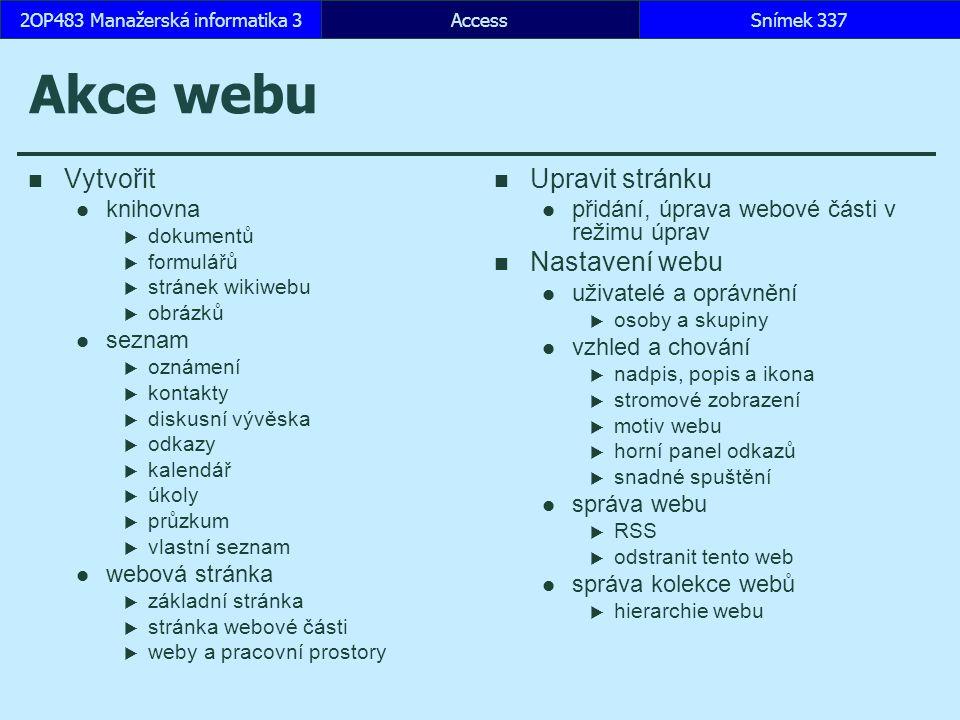 AccessSnímek 3372OP483 Manažerská informatika 3 Akce webu Vytvořit knihovna  dokumentů  formulářů  stránek wikiwebu  obrázků seznam  oznámení  kontakty  diskusní vývěska  odkazy  kalendář  úkoly  průzkum  vlastní seznam webová stránka  základní stránka  stránka webové části  weby a pracovní prostory Upravit stránku přidání, úprava webové části v režimu úprav Nastavení webu uživatelé a oprávnění  osoby a skupiny vzhled a chování  nadpis, popis a ikona  stromové zobrazení  motiv webu  horní panel odkazů  snadné spuštění správa webu  RSS  odstranit tento web správa kolekce webů  hierarchie webu