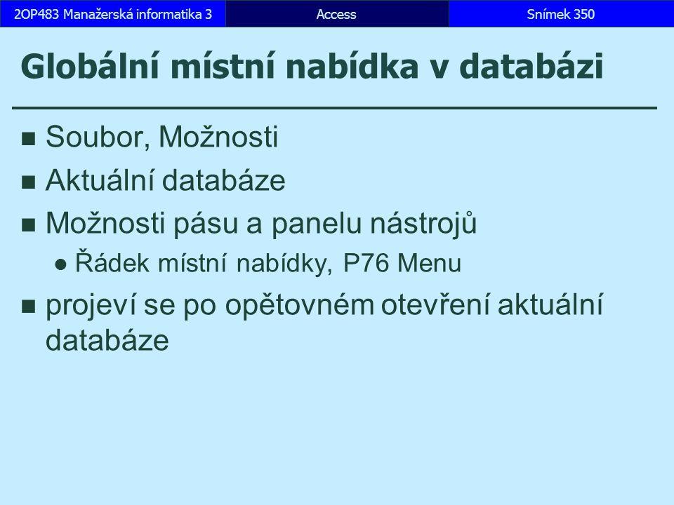 AccessSnímek 3502OP483 Manažerská informatika 3 Globální místní nabídka v databázi Soubor, Možnosti Aktuální databáze Možnosti pásu a panelu nástrojů Řádek místní nabídky, P76 Menu projeví se po opětovném otevření aktuální databáze