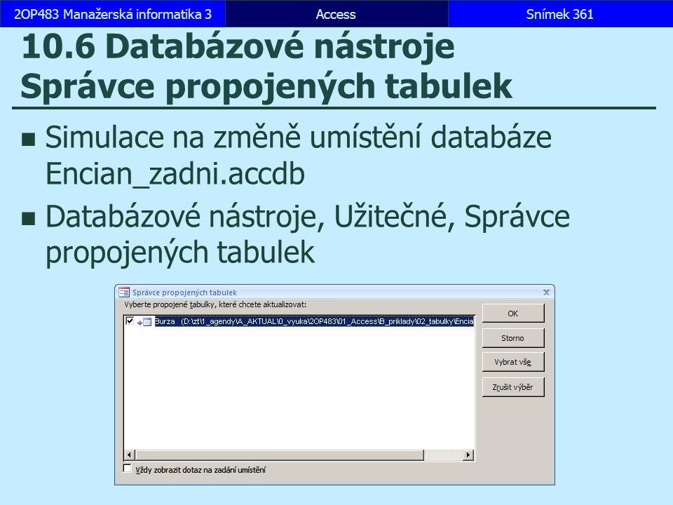 AccessSnímek 3612OP483 Manažerská informatika 3Snímek 361 10.6 Databázové nástroje Správce propojených tabulek Simulace na změně umístění databáze Encian_zadni.accdb Databázové nástroje, Užitečné, Správce propojených tabulek