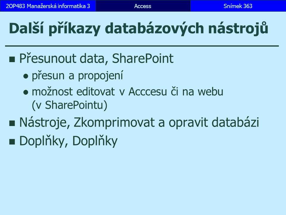 Další příkazy databázových nástrojů Přesunout data, SharePoint přesun a propojení možnost editovat v Acccesu či na webu (v SharePointu) Nástroje, Zkomprimovat a opravit databázi Doplňky, Doplňky AccessSnímek 3632OP483 Manažerská informatika 3
