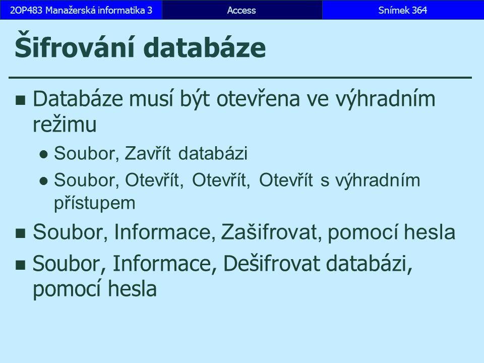 AccessSnímek 3642OP483 Manažerská informatika 3Snímek 364 Šifrování databáze D atabáze musí být otevřena ve výhradním režimu Soubor, Zavřít databázi Soubor, Otevřít, Otevřít, Otevřít s výhradním přístupem Soubor, Informace, Zašifrovat, pomocí hesla Soubor, Informace, Dešifrovat databázi, pomocí hesla