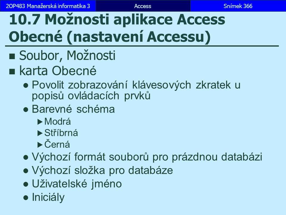 AccessSnímek 3662OP483 Manažerská informatika 3Snímek 366 10.7 Možnosti aplikace Access Obecné (nastavení Accessu) Soubor, Možnosti karta Obecné Povolit zobrazování klávesových zkratek u popisů ovládacích prvků Barevné schéma  Modrá  Stříbrná  Černá Výchozí formát souborů pro prázdnou databázi Výchozí složka pro databáze Uživatelské jméno Iniciály