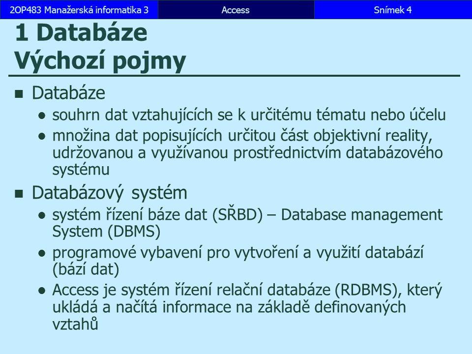 Snímek 42OP483 Manažerská informatika 3Snímek 4 1 Databáze Výchozí pojmy Databáze souhrn dat vztahujících se k určitému tématu nebo účelu množina dat popisujících určitou část objektivní reality, udržovanou a využívanou prostřednictvím databázového systému Databázový systém systém řízení báze dat (SŘBD) – Database management System (DBMS) programové vybavení pro vytvoření a využití databází (bází dat) Access je systém řízení relační databáze (RDBMS), který ukládá a načítá informace na základě definovaných vztahů