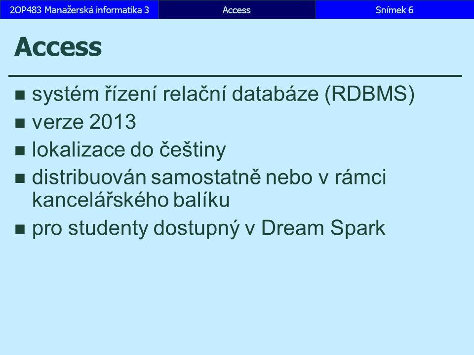 AccessSnímek 62OP483 Manažerská informatika 3 Access systém řízení relační databáze (RDBMS) verze 2013 lokalizace do češtiny distribuován samostatně nebo v rámci kancelářského balíku pro studenty dostupný v Dream Spark