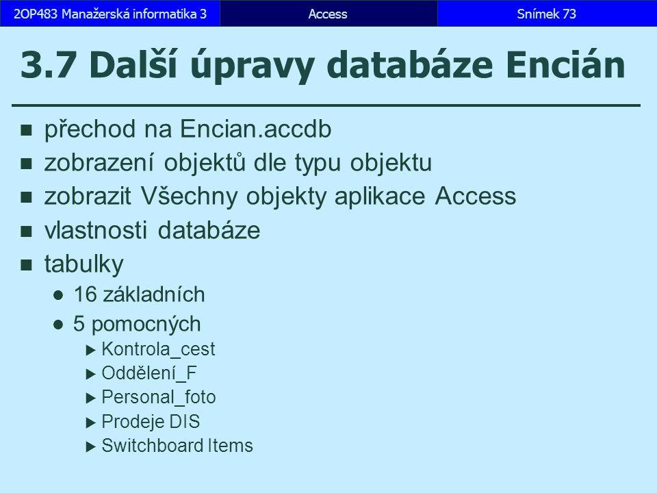 AccessSnímek 732OP483 Manažerská informatika 3 3.7 Další úpravy databáze Encián přechod na Encian.accdb zobrazení objektů dle typu objektu zobrazit Všechny objekty aplikace Access vlastnosti databáze tabulky 16 základních 5 pomocných  Kontrola_cest  Oddělení_F  Personal_foto  Prodeje DIS  Switchboard Items