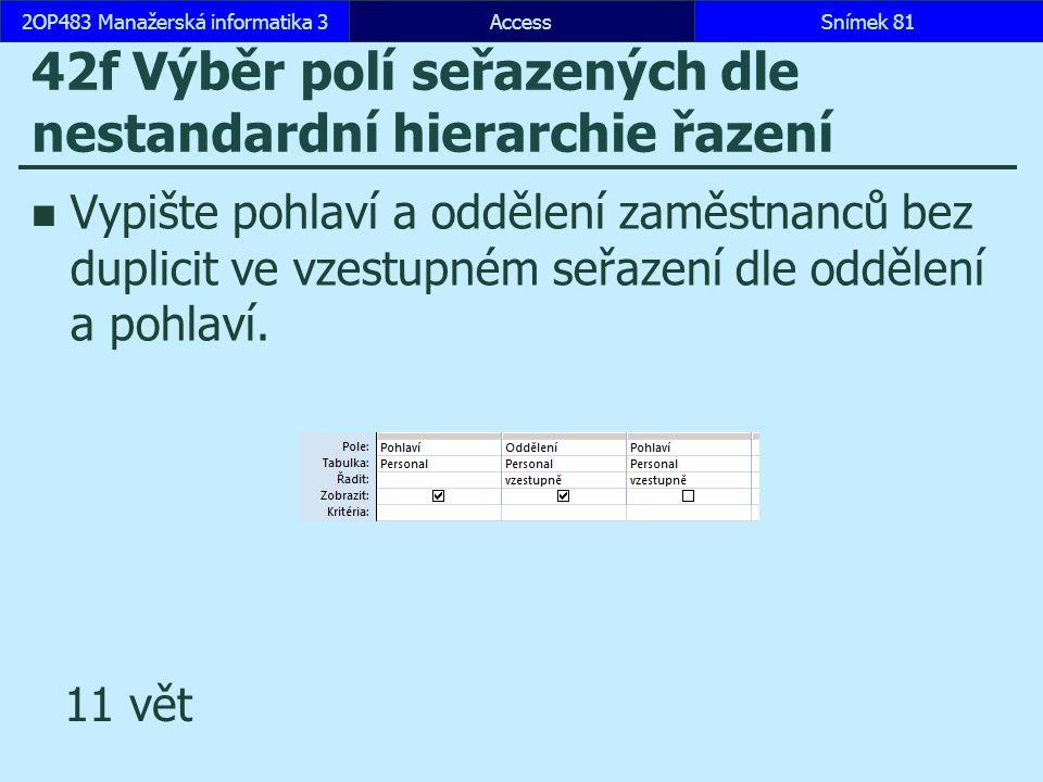 AccessSnímek 812OP483 Manažerská informatika 3Snímek 81 42f Výběr polí seřazených dle nestandardní hierarchie řazení Vypište pohlaví a oddělení zaměstnanců bez duplicit ve vzestupném seřazení dle oddělení a pohlaví.