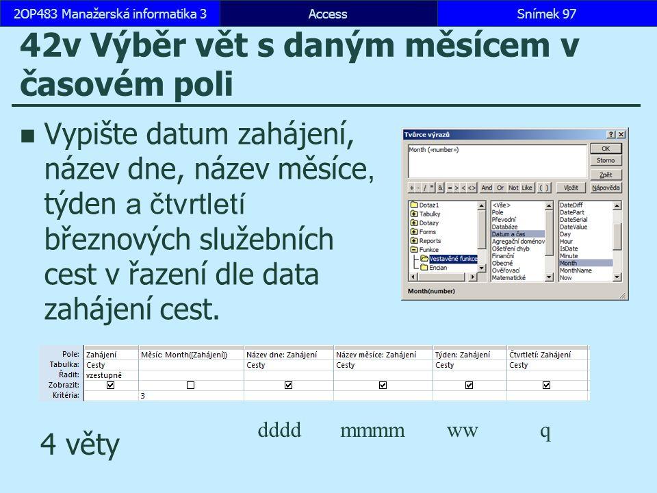 AccessSnímek 972OP483 Manažerská informatika 3Snímek 97 42v Výběr vět s daným měsícem v časovém poli Vypište datum zahájení, název dne, název měsíce, týden a čtvrtletí březnových služebních cest v řazení dle data zahájení cest.