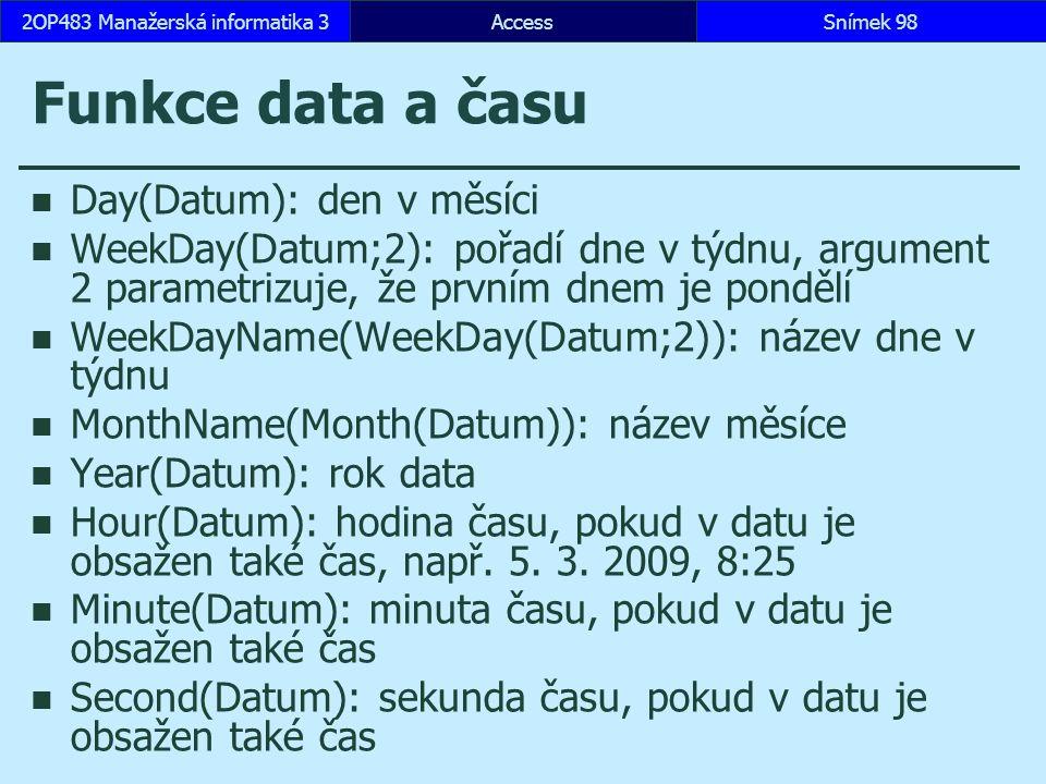 AccessSnímek 982OP483 Manažerská informatika 3 Funkce data a času Day(Datum): den v měsíci WeekDay(Datum;2): pořadí dne v týdnu, argument 2 parametrizuje, že prvním dnem je pondělí WeekDayName(WeekDay(Datum;2)): název dne v týdnu MonthName(Month(Datum)): název měsíce Year(Datum): rok data Hour(Datum): hodina času, pokud v datu je obsažen také čas, např.