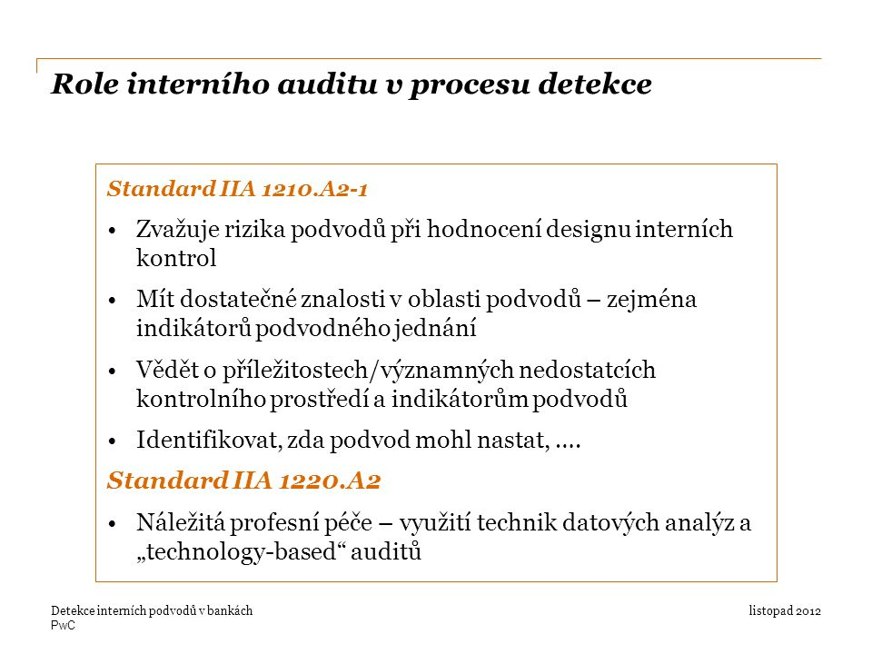 PwC Role interního auditu v procesu detekce listopad 2012Detekce interních podvodů v bankách Standard IIA 1210.A2-1 Zvažuje rizika podvodů při hodnocení designu interních kontrol Mít dostatečné znalosti v oblasti podvodů – zejména indikátorů podvodného jednání Vědět o příležitostech/významných nedostatcích kontrolního prostředí a indikátorům podvodů Identifikovat, zda podvod mohl nastat, ….