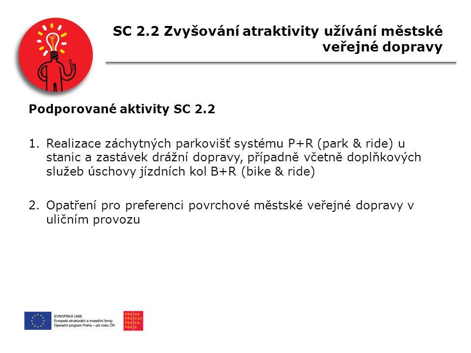 SC 2.2 Zvyšování atraktivity užívání městské veřejné dopravy Podporované aktivity SC 2.2 1.Realizace záchytných parkovišť systému P+R (park & ride) u stanic a zastávek drážní dopravy, případně včetně doplňkových služeb úschovy jízdních kol B+R (bike & ride) 2.Opatření pro preferenci povrchové městské veřejné dopravy v uličním provozu
