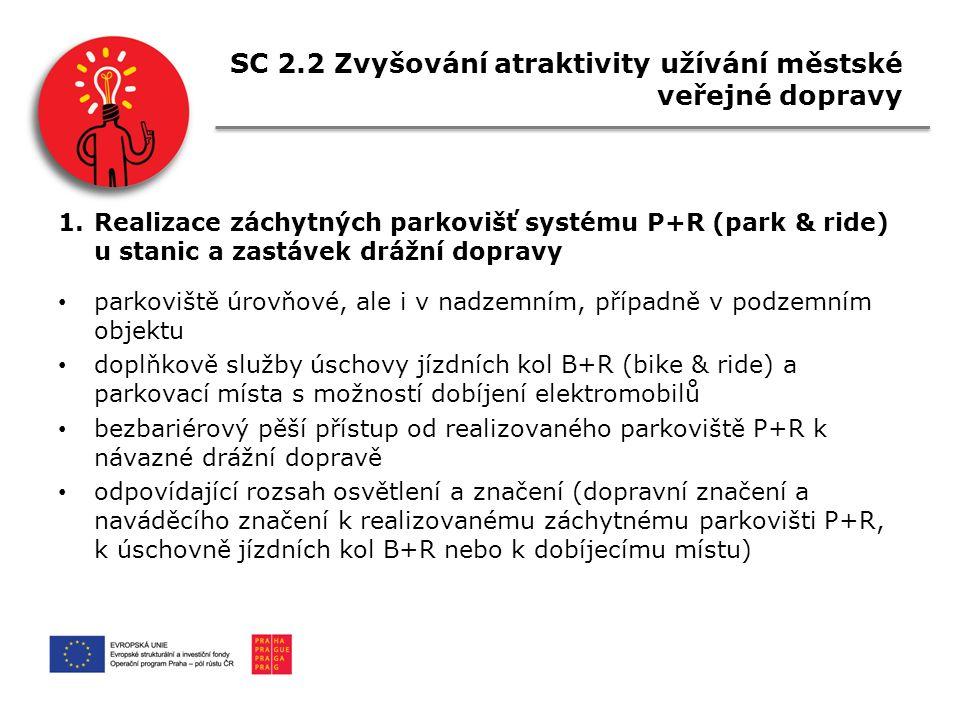 SC 2.2 Zvyšování atraktivity užívání městské veřejné dopravy 1.Realizace záchytných parkovišť systému P+R (park & ride) u stanic a zastávek drážní dopravy parkoviště úrovňové, ale i v nadzemním, případně v podzemním objektu doplňkově služby úschovy jízdních kol B+R (bike & ride) a parkovací místa s možností dobíjení elektromobilů bezbariérový pěší přístup od realizovaného parkoviště P+R k návazné drážní dopravě odpovídající rozsah osvětlení a značení (dopravní značení a naváděcího značení k realizovanému záchytnému parkovišti P+R, k úschovně jízdních kol B+R nebo k dobíjecímu místu)