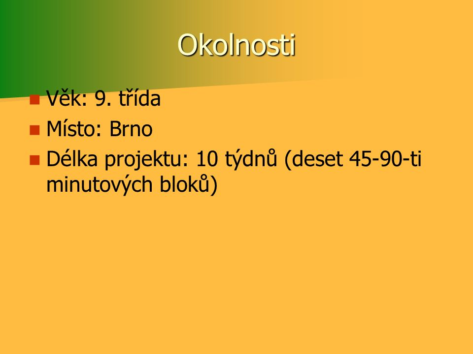 Okolnosti Věk: 9. třída Místo: Brno Délka projektu: 10 týdnů (deset 45-90-ti minutových bloků)