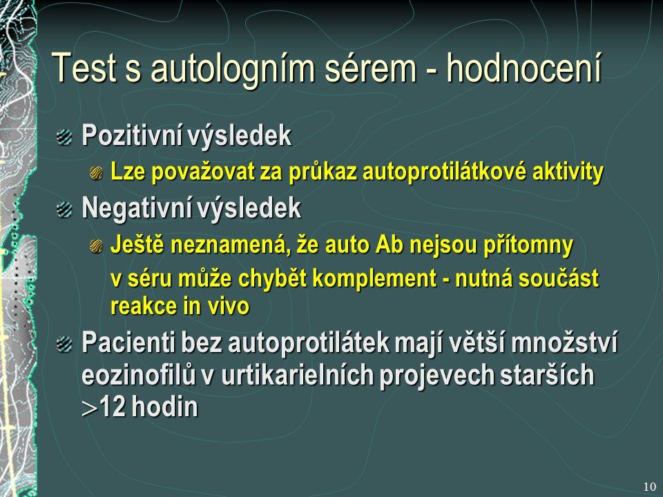 10 Test s autologním sérem - hodnocení Pozitivní výsledek Lze považovat za průkaz autoprotilátkové aktivity Negativní výsledek Ještě neznamená, že auto Ab nejsou přítomny v séru může chybět komplement - nutná součást reakce in vivo Pacienti bez autoprotilátek mají větší množství eozinofilů v urtikarielních projevech starších  12 hodin