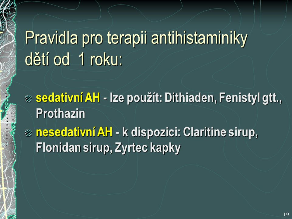19 Pravidla pro terapii antihistaminiky dětí od 1 roku: sedativní AH - lze použít: Dithiaden, Fenistyl gtt., Prothazin nesedativní AH - k dispozici: Claritine sirup, Flonidan sirup, Zyrtec kapky