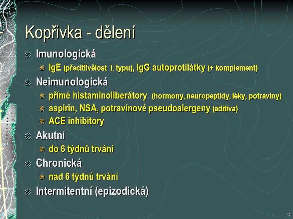 3 Chronická idiopatická kopřivka (CHIK) Nejčastější (¾ nemocných s kopřivkou) Věk 20 - 50 let U 30 – 60 % nemocných - cirkulující autoprotilátky 3 typy autoprotilátek u CHIK Funkční autoprotilátky (kooperace s komplementem) se zdají být specifické pro CHIK Pacienti s pozitivními autoprotilátkami mají větší projevy, více projevů, větší svědění