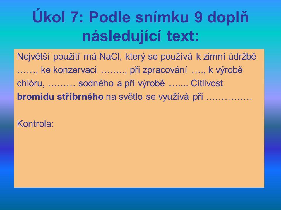 Úkol 7: Podle snímku 9 doplň následující text: Největší použití má NaCl, který se používá k zimní údržbě ……, ke konzervaci …….., při zpracování …., k
