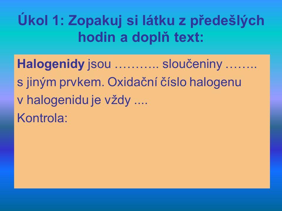 Úkol 1: Zopakuj si látku z předešlých hodin a doplň text: Halogenidy jsou ……….. sloučeniny …….. s jiným prvkem. Oxidační číslo halogenu v halogenidu j